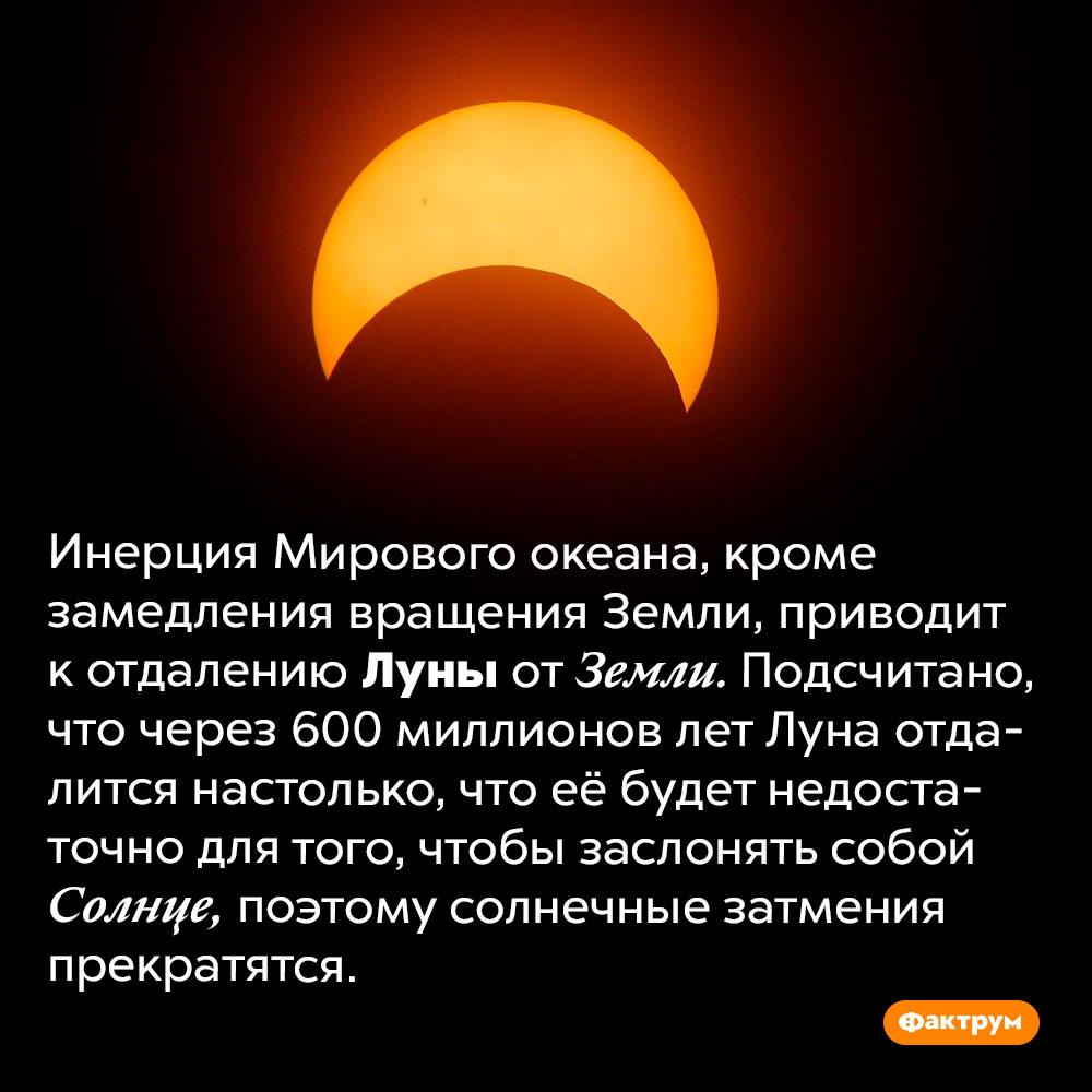 Со временем солнечные затмения исчезнут. Инерция Мирового океана, кроме замедления вращения Земли, приводит к отдалению Луны от Земли. Подсчитано, что через 600 миллионов лет Луна отдалится настолько, что её будет недостаточно для того, чтобы заслонять собой Солнце, поэтому солнечные затмения прекратятся.