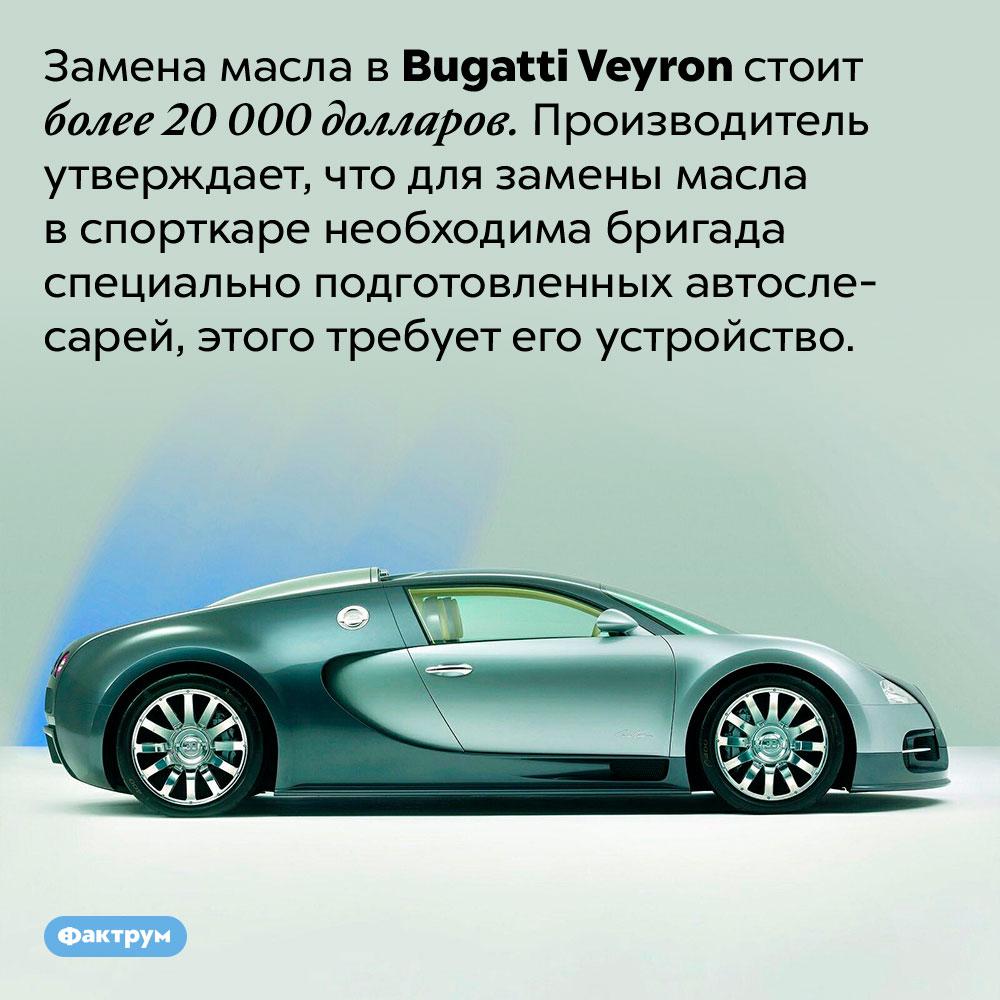 Замена масла вBugatti Veyron обходится в20000 долларов. Замена масла в Bugatti Veyron стоит более 20 000 долларов. Производитель утверждает, что для замены масла в спорткаре необходима бригада специально подготовленных автослесарей, этого требует его устройство.