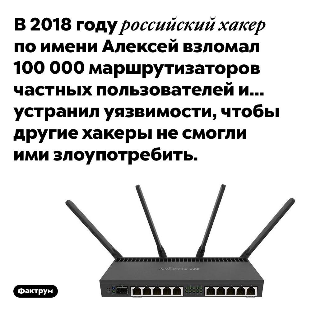 В2018году российский хакер взломал 100000маршрутизаторов, апотом заделал вних «дыры» уязвимости. В 2018 году российский хакер по имени Алексей взломал 100 000 маршрутизаторов частных пользователей и… устранил уязвимости, чтобы другие хакеры не смогли ими злоупотребить.