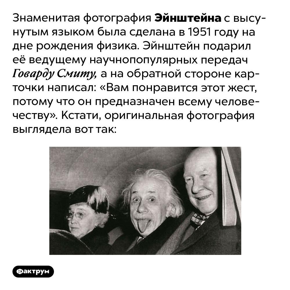 Знаменитая фотография Эйнштейна свысунутым языком была сделана в1951году надне рождения физика. Эйнштейн подарил её ведущему научно-популярных передач Говарду Смиту, а на обратной стороне карточки написал: «Вам понравится этот жест, потому что он предназначен всему человечеству».
