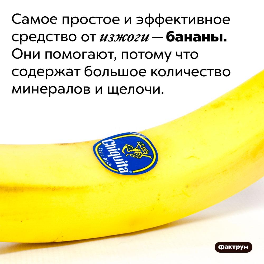 Бананы помогают отизжоги. Самое простое и эффективное средство от изжоги — бананы. Они помогают, потому что содержат большое количество минералов и щелочи.