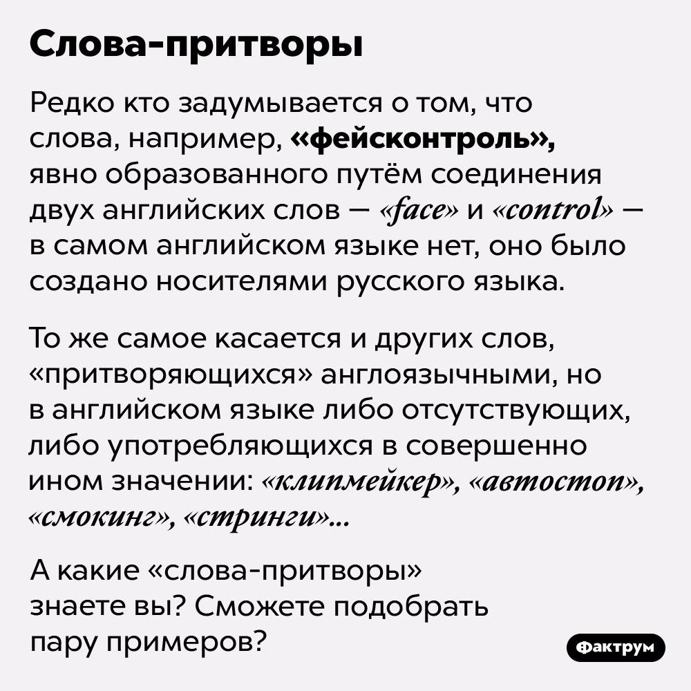 Слова-притворы. Редко кто задумывается о том, что слова, например, «фейсконтроль», явно образованного путём соединения двух английских слов — «face» и «control» — в самом английском языке нет, оно было создано носителями русского языка.   То же самое касается и других слов, «притворяющихся» англоязычными, но в английском языке либо отсутствующих, либо употребляющихся в совершенно ином значении: «клипмейкер», «автостоп», «смокинг», «стринги»...   А какие «слова-притворы» знаете вы? Сможете подобрать пару примеров?