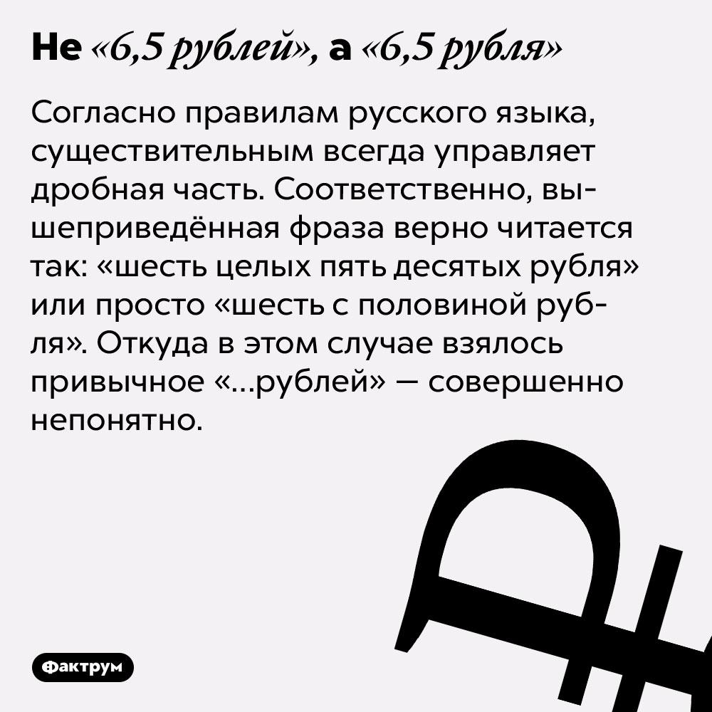 Не«6,5рублей», а«6,5рубля». Согласно правилам русского языка, существительным всегда управляет дробная часть. Соответственно, вышеприведённая фраза верно читается так: «шесть целых пять десятых рубля» или просто «шесть с половиной рубля». Откуда в этом случае взялось привычное «…рублей» — совершенно непонятно.