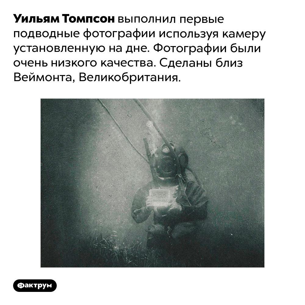 Уильям Томпсон выполнил первые подводные фотографии используя камеру установленную надне. Фотографии были очень низкого качества. Сделаны близ Веймонта, Великобритания.