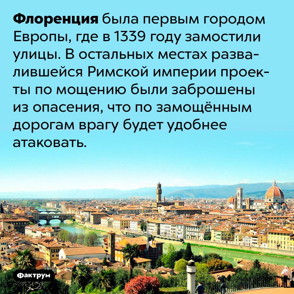 Флоренция была первым городом Европы, где в1339 году замостили улицы. В остальных местах развалившейся Римской империи проекты по мощению были заброшены из опасения, что по замощённым дорогам врагу будет удобнее атаковать.
