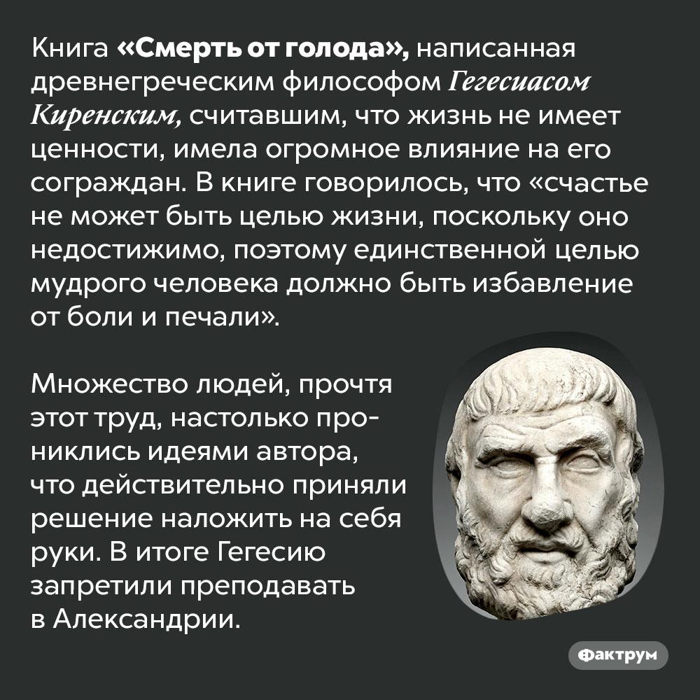 Книга древнегреческого философа Гегесиаса Киренского вызвала эпидемию самоубийств. Книга «Смерть от голода», написанная древнегреческим философом Гегесиасом Киренским, считавшим, что жизнь не имеет ценности, имела огромное влияние на его сограждан. В книге говорилось, что «счастье не может быть целью жизни, поскольку оно недостижимо, поэтому единственной целью мудрого человека должно быть избавление от боли и печали».   Множество людей, прочтя этот труд, настолько прониклись идеями автора, что действительно приняли решение наложить на себя руки. В итоге Гегесию запретили преподавать в Александрии.