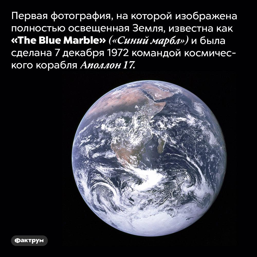 Первая фотография, накоторой изображена полностью освещенная Земля. Она известна как «The Blue Marble» («Синий мрамор») и была сделана 7 декабря 1972 командой космического корабля Аполлон 17. Солнце было позади Земли, в то время, когда фотографировали, а Земля полностью освещалась.