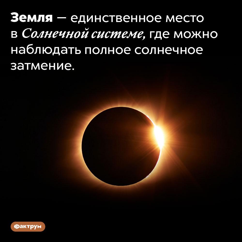 Полное солнечное затмение можно увидеть только сЗемли. Земля — единственное место в Солнечной системе, где можно наблюдать полное солнечное затмение.