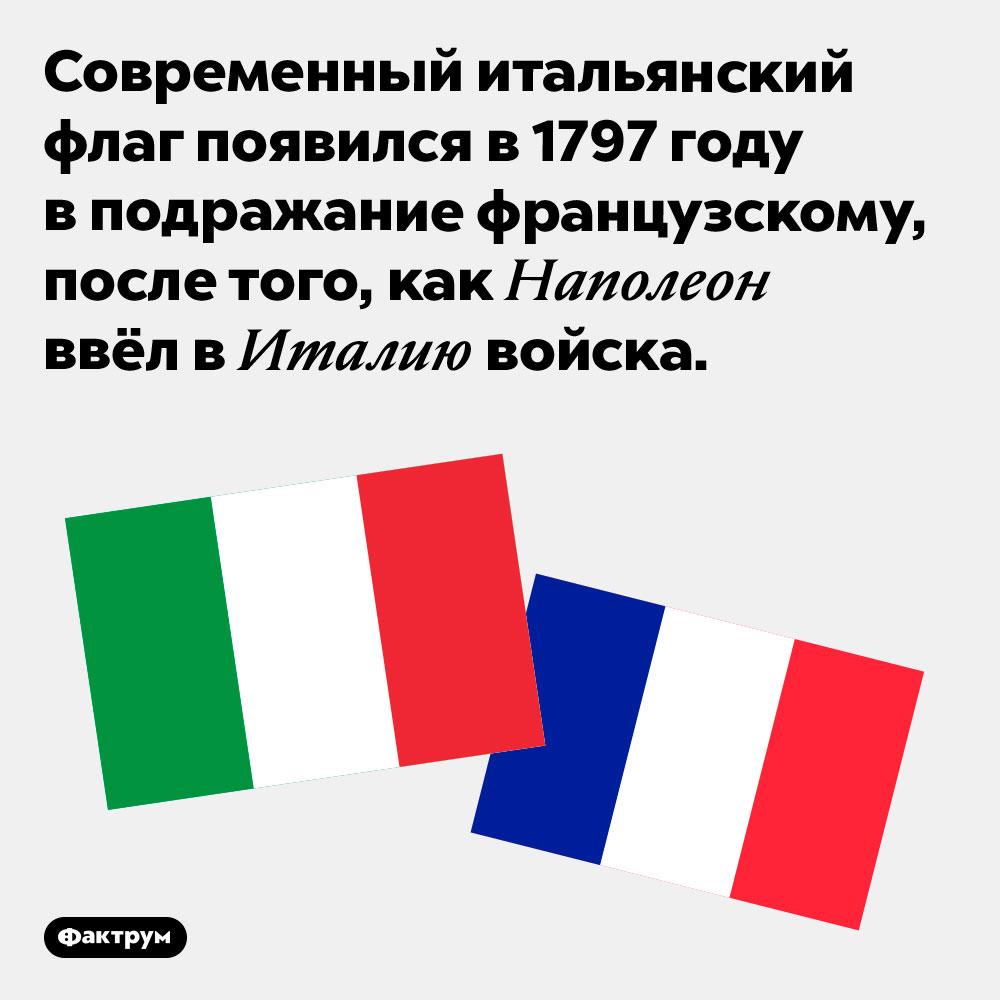 Итальянский флаг появился вподражание французскому. Современный итальянский флаг появился в 1797 году в подражание французскому, после того, как Наполеон ввёл в Италию войска.