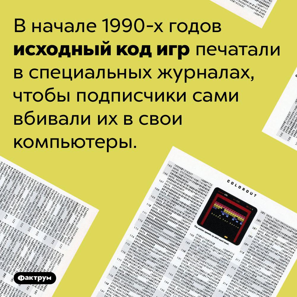 Вдевяностых годах исходный код компьютерных игр печатали вжурналах. В начале 1990-х годов исходный код игр печатали в специальных журналах, чтобы подписчики сами вбивали их в свои компьютеры.