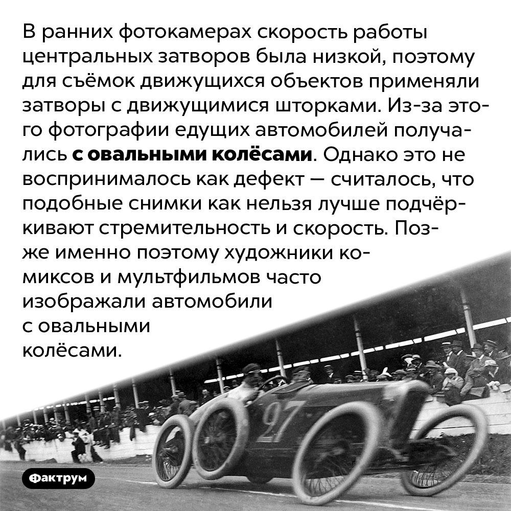 Почему старые фотографии едущих автомобилей получались совальными колёсами. В ранних фотокамерах скорость работы центральных затворов была низкой, поэтому для съёмок движущихся объектов применяли затворы с движущимися шторками. Из-за этого фотографии едущих автомобилей получались с овальными колёсами. Однако это не воспринималось как дефект — считалось, что подобные снимки как нельзя лучше подчёркивают стремительность и скорость. Позже именно поэтому художники комиксов и мультфильмов часто изображали автомобили с овальными колёсами.