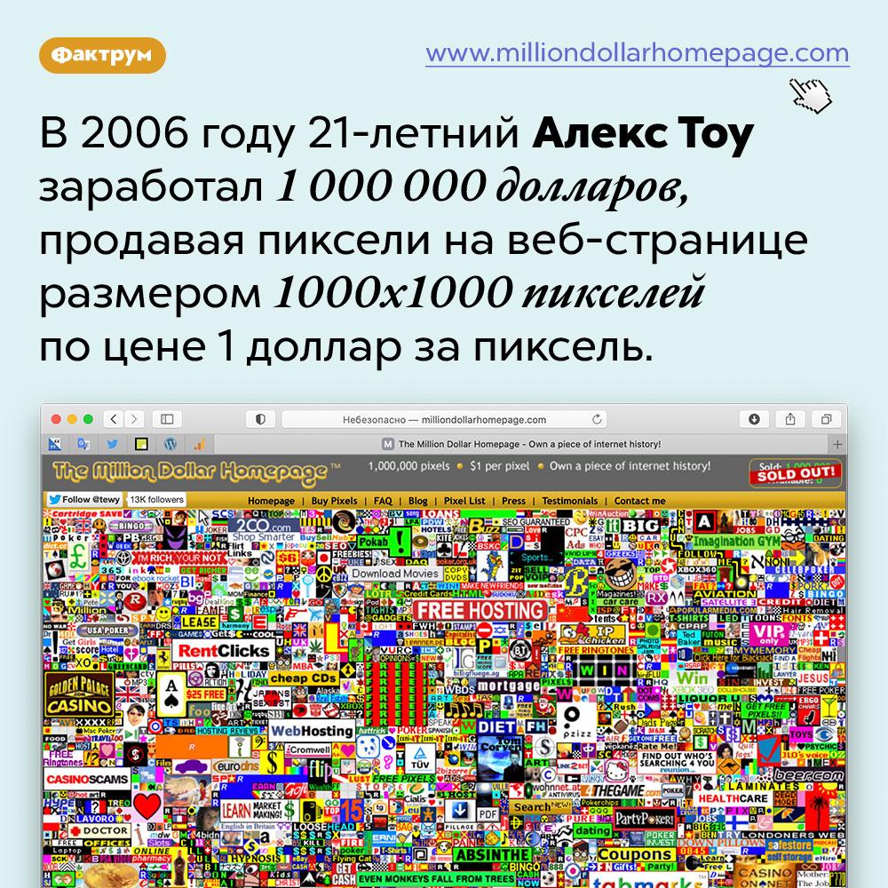 Как заработать миллион долларов, продавая пиксели. В 2006 году 21-летний Алекс Тоу заработал 1 000 000 долларов, продавая пиксели на веб-странице размером 1000x1000 пикселей по цене 1 доллар за пиксель.