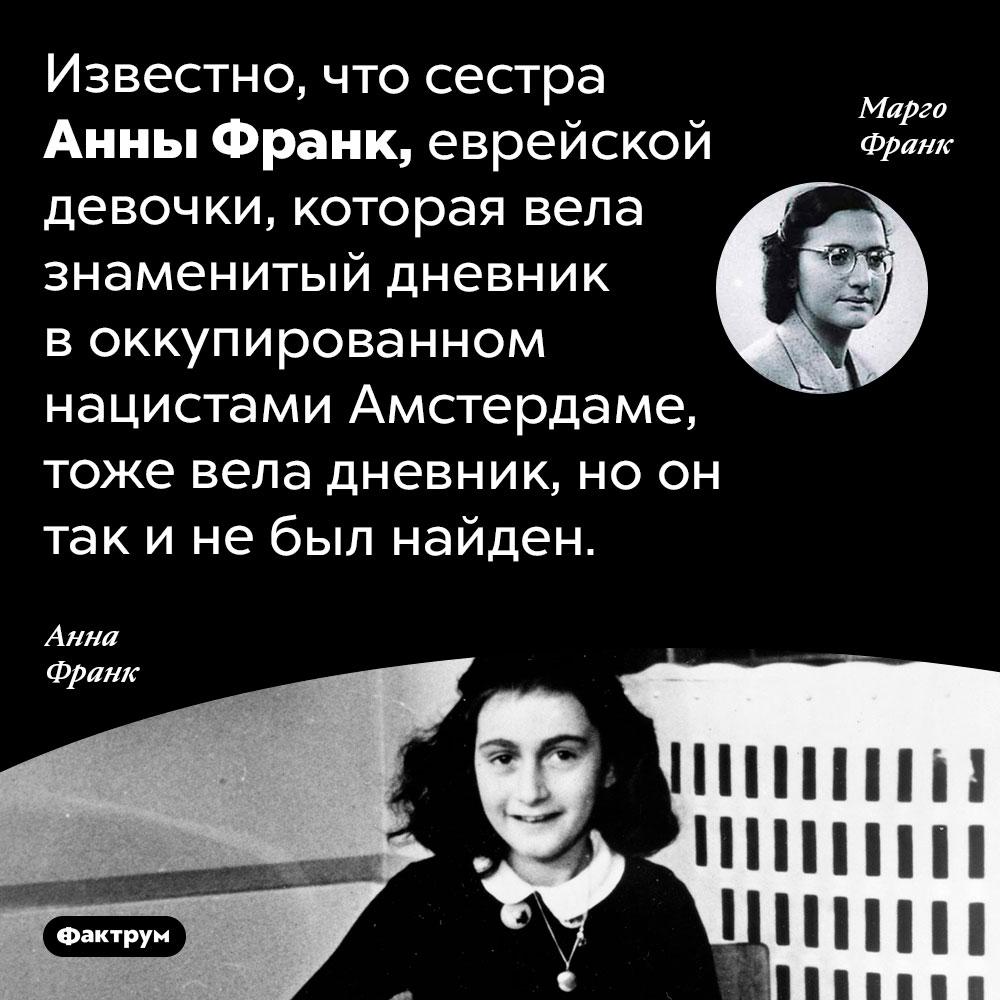 УАнны Франк была сестра, которая тоже вела дневник. Известно, что сестра Анны Франк, еврейской девочки, которая вела знаменитый дневник в оккупированном нацистами Амстердаме, тоже вела дневник, но он так и не был найден.