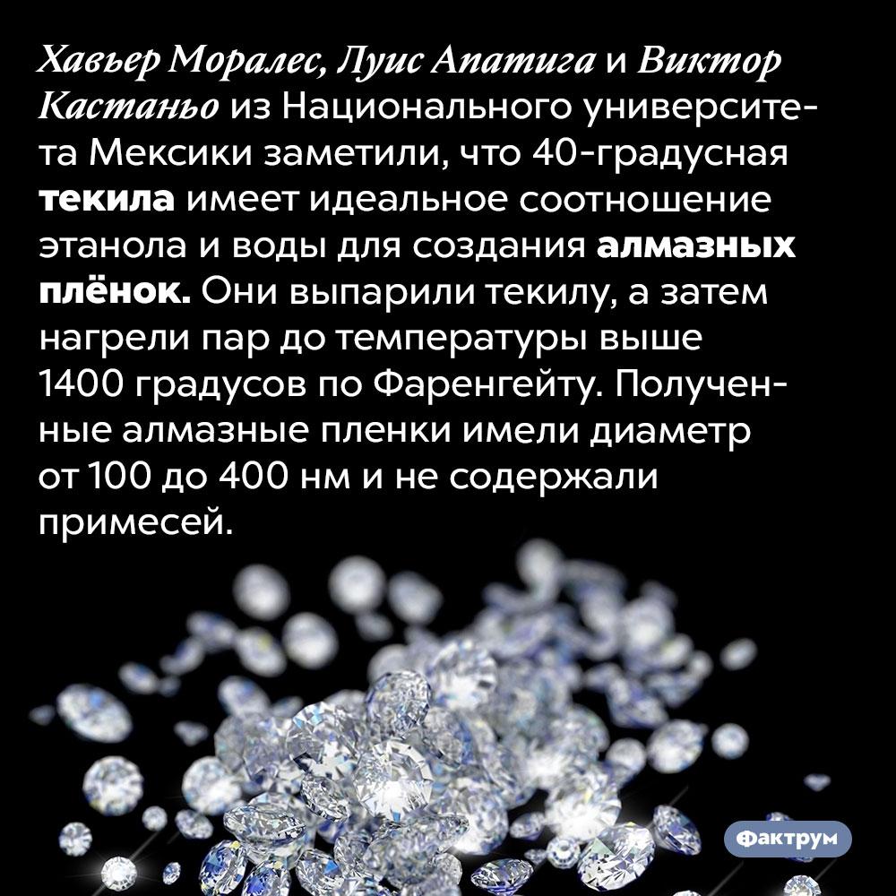 Из текилы можно делать бриллианты. Хавьер Моралес, Луис Апатига и Виктор Кастаньо из Национального университета Мексики заметили, что 40-градусная текила имеет идеальное соотношение этанола и воды для создания алмазных плёнок. Они выпарили текилу, а затем нагрели пар до температуры выше 1400 градусов по Фаренгейту. Полученные алмазные пленки имели диаметр от 100 до 400 нм и не содержали примесей.