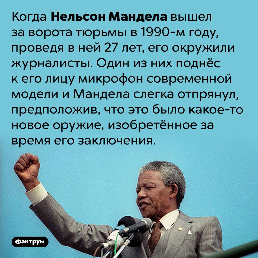 Нельсон Мандела так долго сидел втюрьме, что выйдя изнеё, принял микрофон заоружие. Когда Нельсон Мандела вышел за ворота тюрьмы в 1990-м году, проведя в ней 27 лет, его окружили журналисты. Один из них поднёс к его лицу микрофон современной модели и Мандела слегка отпрянул, предположив, что это было какое-то новое оружие, изобретённое за время его заключения.