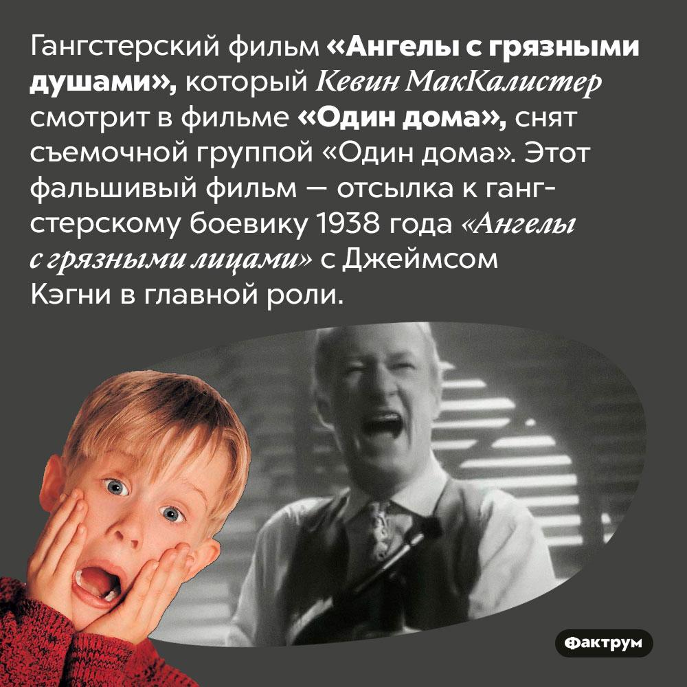 Фильм, который смотрит герой «Один дома», ненастоящий. Гангстерский фильм «Ангелы с грязными душами», который Кевин МакКалистер смотрит в фильме «Один дома», снят съемочной группой «Один дома». Этот фальшивый фильм — отсылка к гангстерскому боевику 1938 года «Ангелы с грязными лицами» с Джеймсом Кэгни в главной роли.