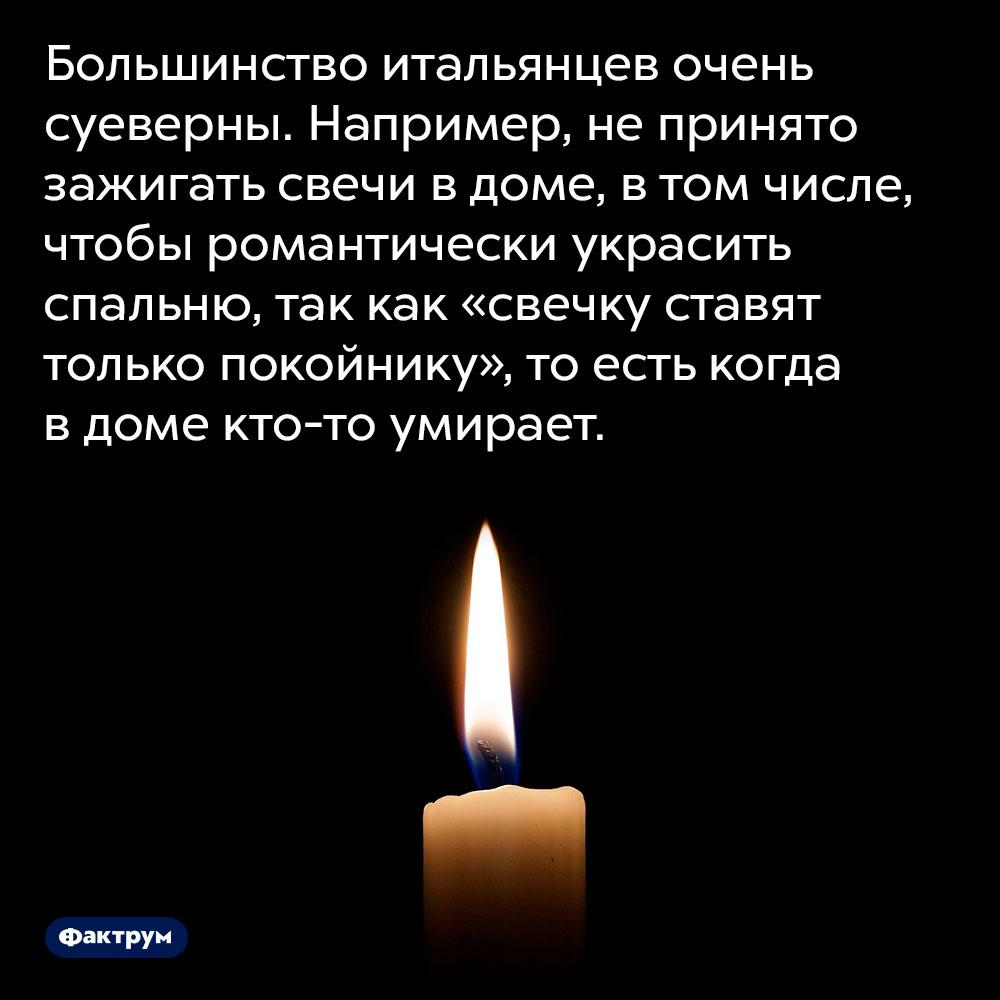 Большинство итальянцев очень суеверны. Например, не принято зажигать свечи в доме, в том числе, чтобы романтически украсить спальню, так как «свечку ставят только покойнику», то есть когда в доме кто-то умирает.