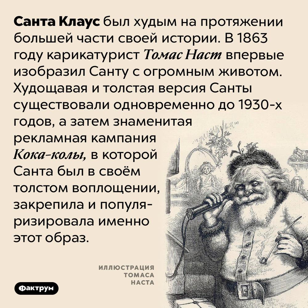 Изначально Санта Клаус был худым. Санта Клаус был худым на протяжении большей части своей истории. В 1863 году карикатурист Томас Наст впервые изобразил Санту с огромным животом. Худощавая и толстая версия Санты существовали одновременно до 1930-х годов, а затем знаменитая рекламная кампания Кока-колы, в которой Санта был в своём толстом воплощении, закрепила и популяризировала именно этот образ.