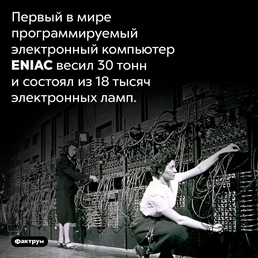 Первый вмире компьютер весил 30тонн. Первый в мире программируемый электронный компьютер ENIAC весил 30 тонн и состоял из 18 тысяч электронных ламп.