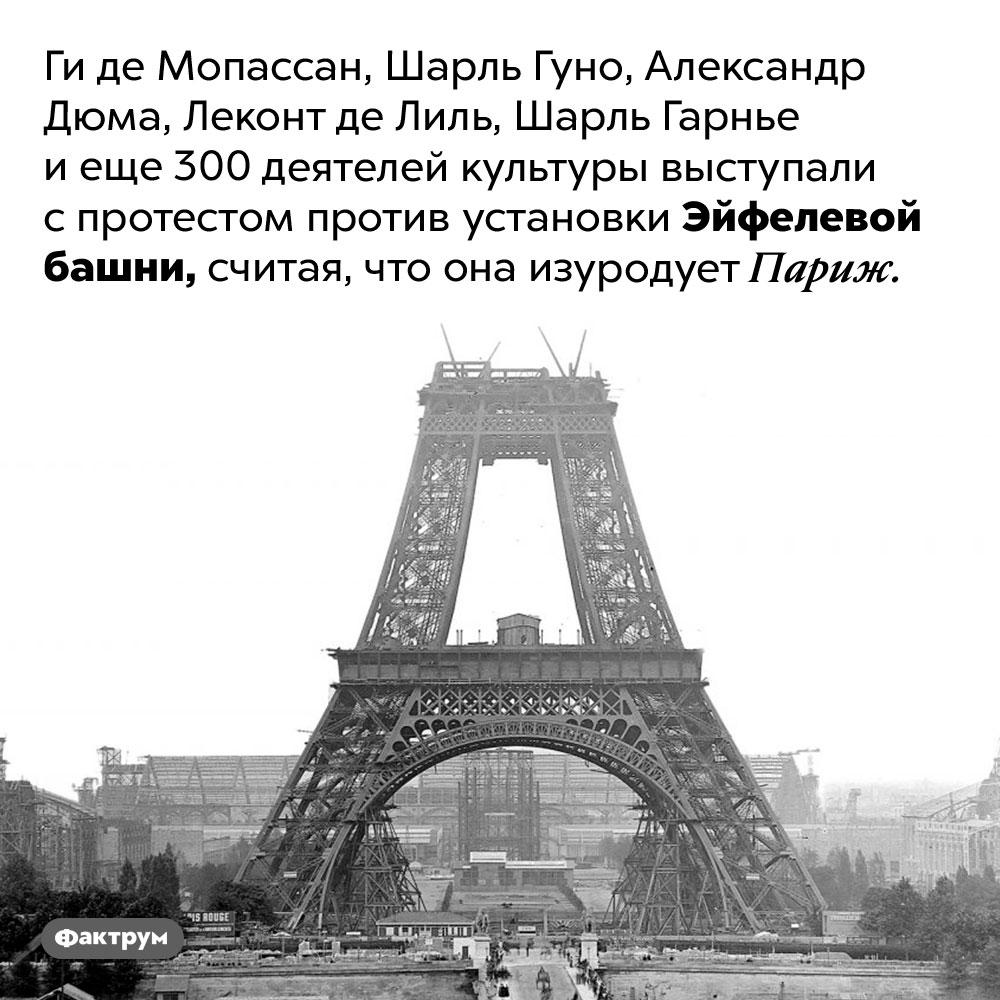 Знаменитые жители Парижа были против установки Эйфелевой башни. Ги де Мопассан, Шарль Гуно, Александр Дюма, Леконт де Лиль, Шарль Гарнье и еще 300 деятелей культуры выступали с протестом против установки Эйфелевой башни, считая, что она изуродует Париж.