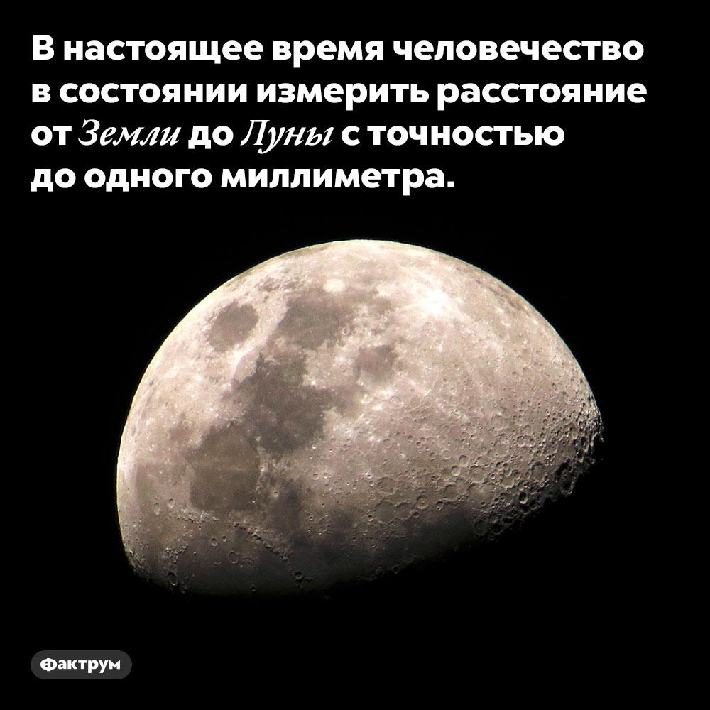 Расстояние доЛуны можно измерить сточностью домиллиметра. В настоящее время человечество в состоянии измерить расстояние от Земли до Луны с точностью до одного миллиметра.