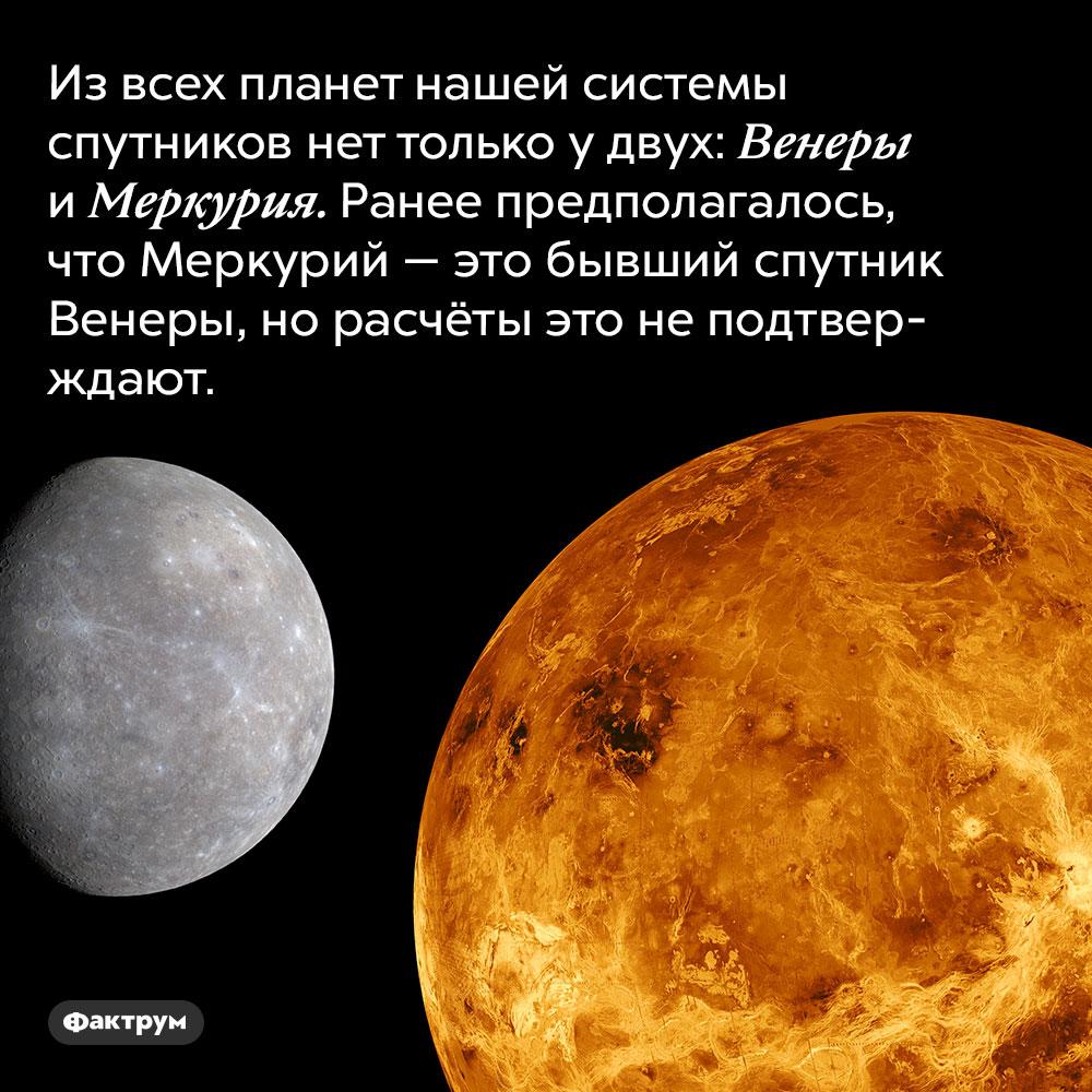 Предполагалось, что Меркурий —это спутник Венеры. Из всех планет нашей системы спутников нет только у двух: Венеры и Меркурия. Ранее предполагалось, что Меркурий — это бывший спутник Венеры, но расчёты это не подтверждают.