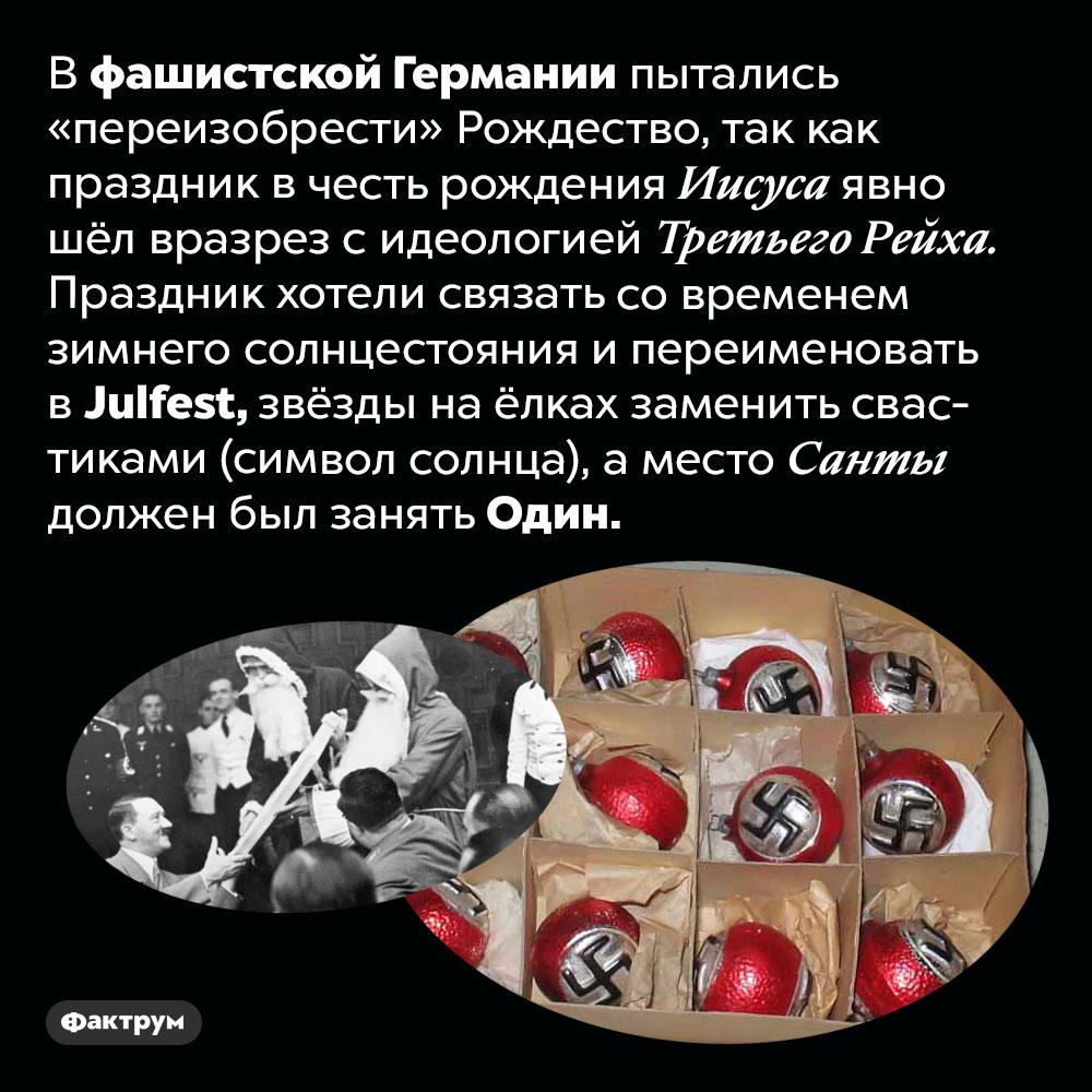 Фашисты пытались «переизобрести» Рождество. В фашистской Германии пытались «переизобрести» Рождество, так как праздник в честь рождения Иисуса явно шёл вразрез с идеологией Третьего Рейха. Праздник хотели связать со временем зимнего солнцестояния и переименовать в Julfest, звёзды на ёлках заменить свастиками (символ солнца), а место Санты должен был занять Один.