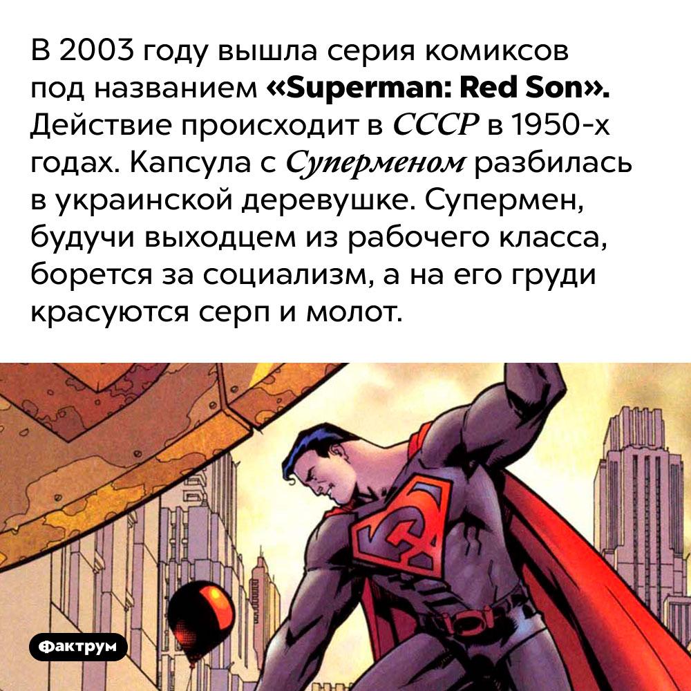 В2003году Супермен боролся засоциализм. В 2003 году вышла серия комиксов под названием «Superman: Red Son». Действие происходит в СССР в 1950-х годах. Капсула с Суперменом разбилась в украинской деревушке. Супермен, будучи выходцем из рабочего класса, борется за социализм, а на его груди красуются серп и молот.