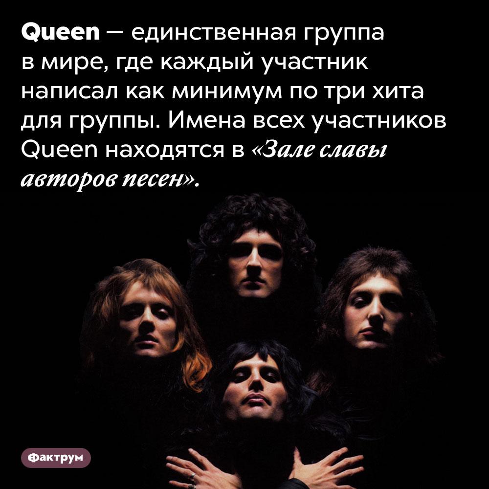 Все участники Queen написали хиты для группы. Queen — единственная группа в мире, где каждый участник написал как минимум по три хита для группы. Имена всех участников Queen находятся в «Зале славы авторов песен».