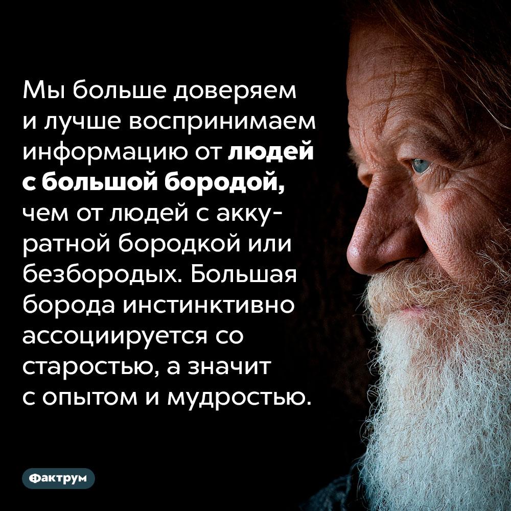 Люди больше всего доверяют мужчинам сбольшими бородами. Мы больше доверяем и лучше воспринимаем информацию от людей с большой бородой, чем от людей с аккуратной бородкой или безбородых. Большая борода инстинктивно ассоциируется со старостью, а значит с опытом и мудростью