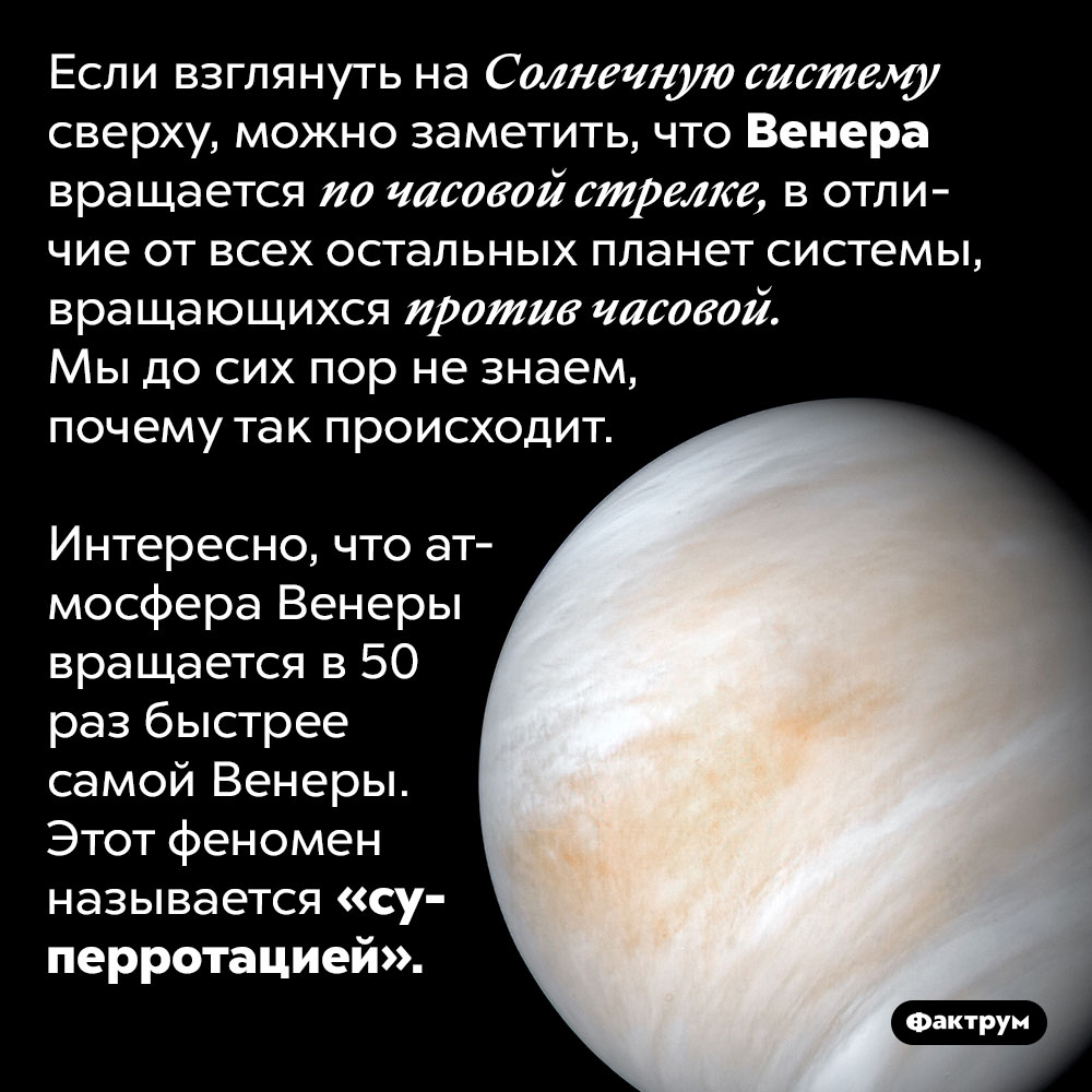 Венера вращается невту сторону. Если взглянуть на Солнечную систему сверху, можно заметить, что Венера вращается по часовой стрелке, в отличие от всех остальных планет системы, вращающихся против часовой. Мы до сих пор не знаем, почему так происходит.  Интересно, что атмосфера Венеры вращается в 50 раз быстрее самой Венеры. Этот феномен называется «суперротацией».