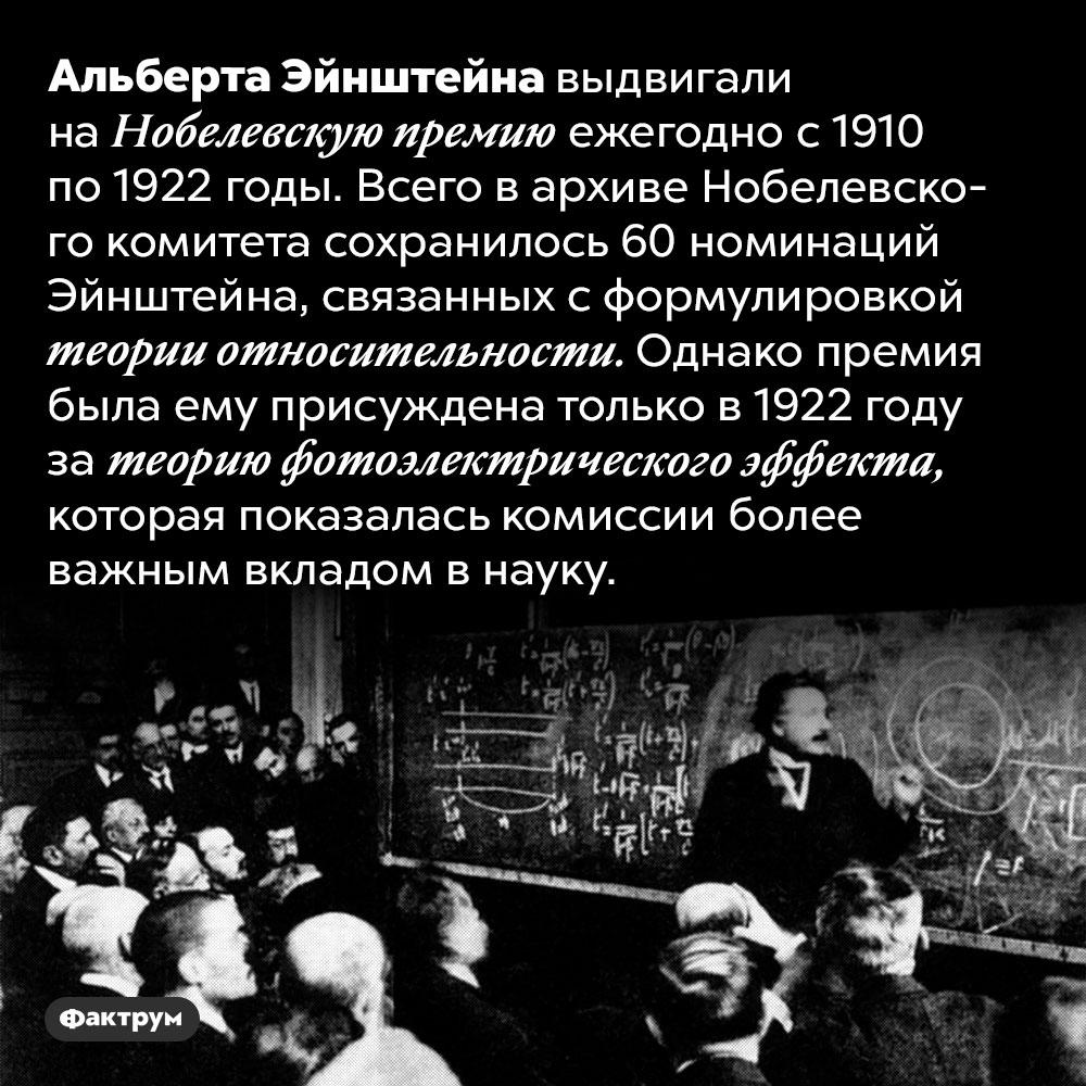 Эйнштейну недали Нобелевскую премию заразработку теории относительности. Альберта Эйнштейна выдвигали на Нобелевскую премию ежегодно с 1910 по 1922 годы. Всего в архиве Нобелевского комитета сохранилось 60 номинаций Эйнштейна, связанных с формулировкой теории относительности. Однако премия была ему присуждена только в 1922 году за теорию фотоэлектрического эффекта, которая показалась комиссии более важным вкладом в науку.