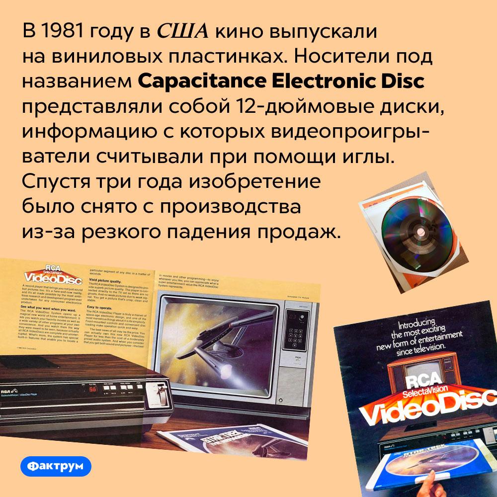 Вначале 1980-х годов кино выпускали навиниловых пластинках. В 1981 году в США кино выпускали на виниловых пластинках. Носители под названием Capacitance Electronic Disc представляли собой 12-дюймовые диски, информацию с которых видеопроигрыватели считывали при помощи иглы. Спустя три года изобретение было снято с производства из-за резкого падения продаж.