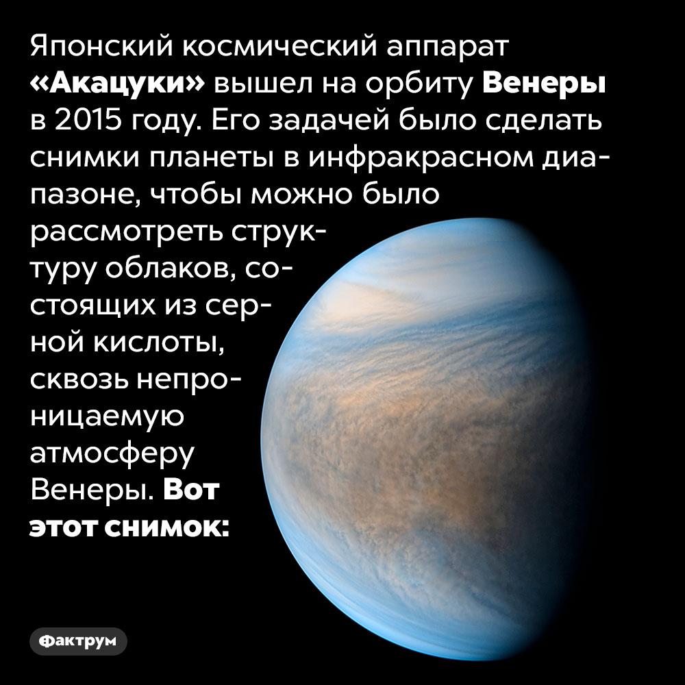 В2015 году японцы устроили Венере фотосессию. Японский космический аппарат «Акацуки» вышел на орбиту Венеры в 2015 году. Его задачей было сделать снимки планеты в инфракрасном диапазоне, чтобы можно было рассмотреть структуру облаков, состоящих из серной кислоты, сквозь непроницаемую атмосферу Венеры. Вот этот снимок.