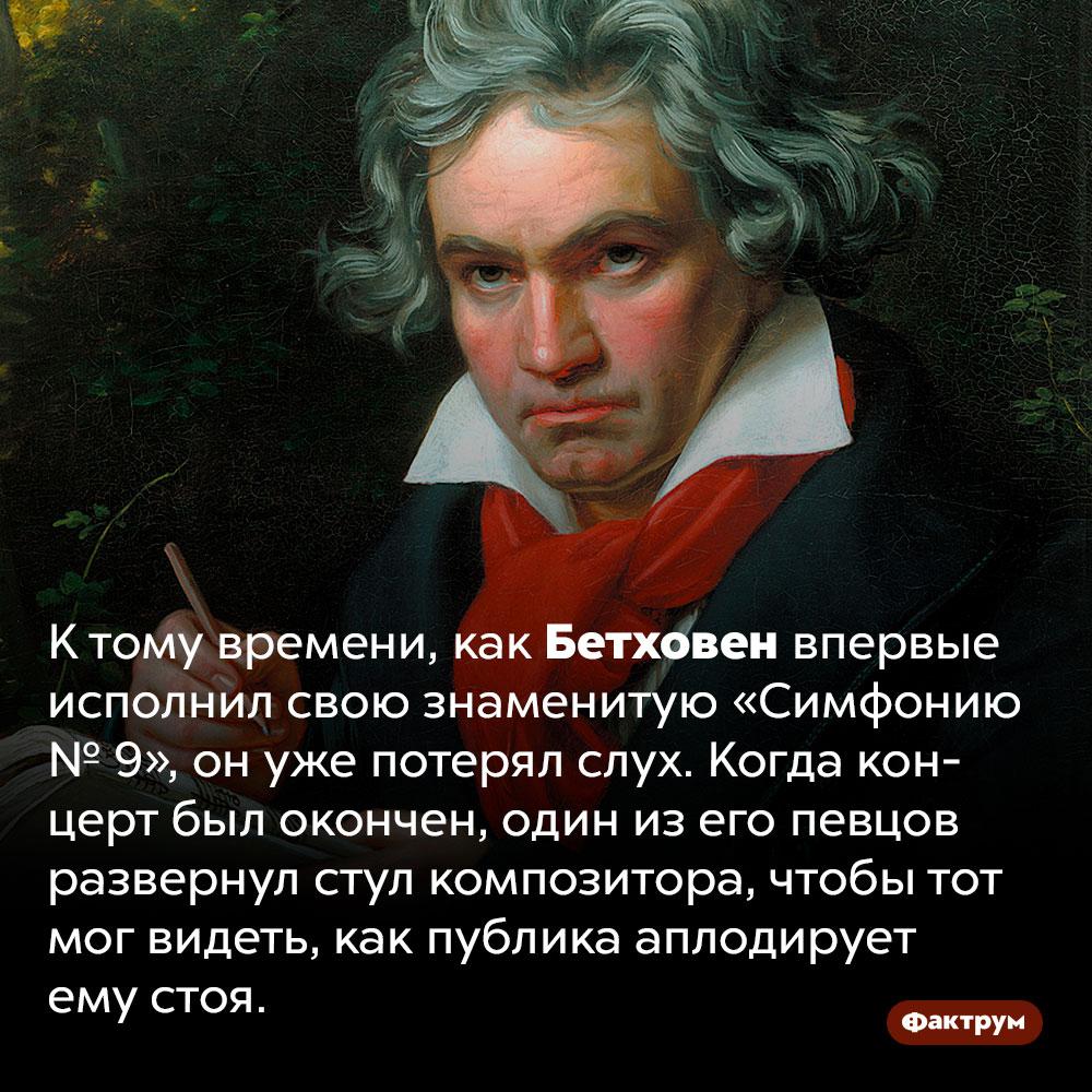 Бетховен был уже глух когда впервые исполнил девятую симфонию. К тому времени, как Бетховен впервые исполнил свою знаменитую «Симфонию № 9», он уже потерял слух. Когда концерт был окончен, один из его певцов развернул стул композитора, чтобы тот мог видеть, как публика аплодирует ему стоя.