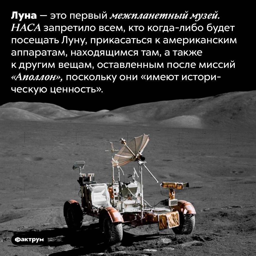 Луна является первым вистории межпланетным музеем. Луна — это первый межпланетный музей. НАСА запретило всем, кто когда-либо будет посещать Луну, прикасаться к американским аппаратам, находящимся там, а также к другим вещам, оставленным после миссий «Аполлон», поскольку они «имеют историческую ценность».