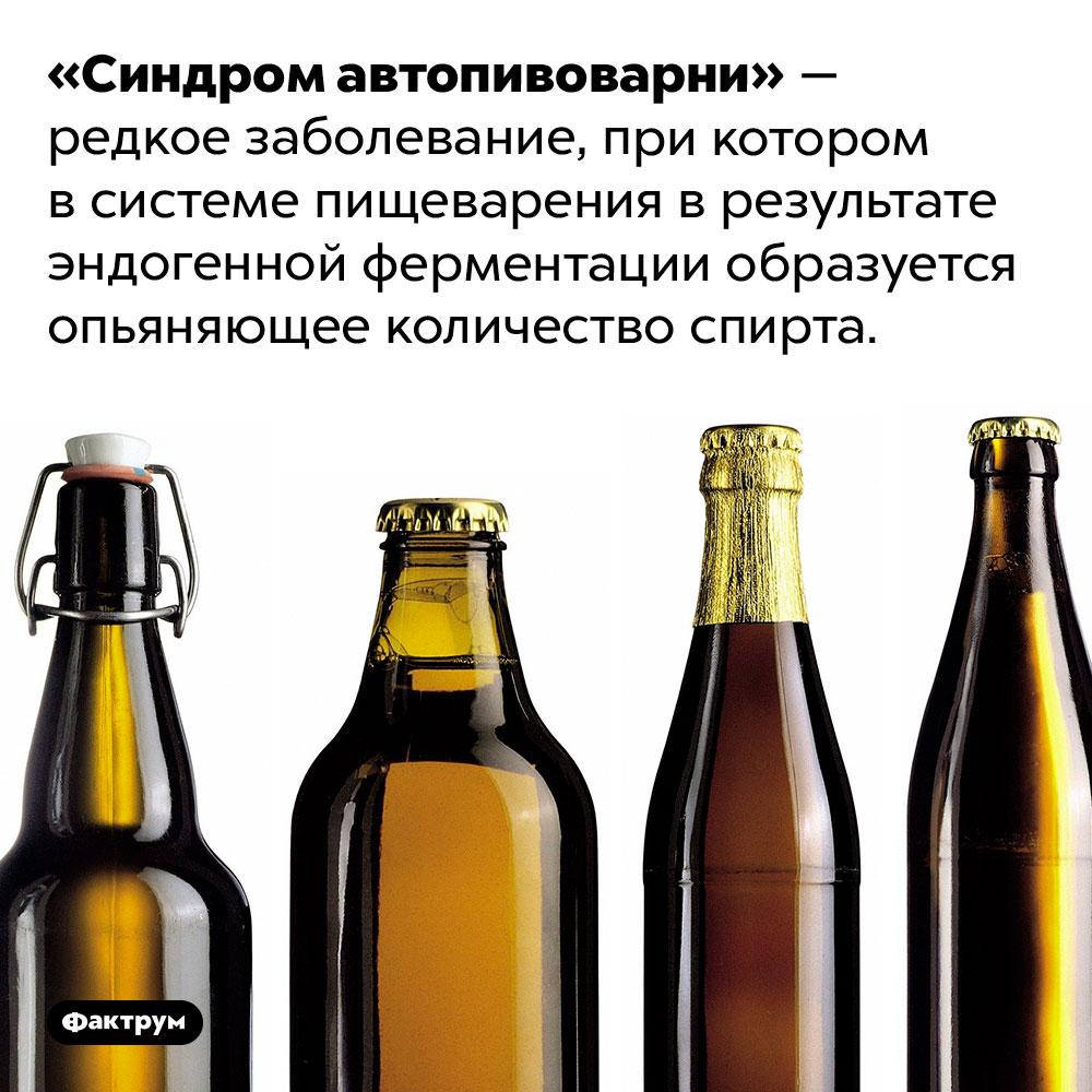Пищеварительная система способна сама вырабатывать алкоголь. «Синдром автопивоварни» — редкое заболевание, при котором в системе пищеварения в результате эндогенной ферментации образуется опьяняющее количество спирта.