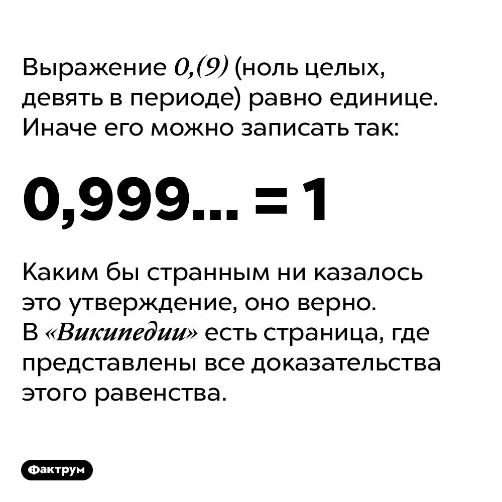 0,(9) (ноль целых, девять впериоде) равно единице. Выражение 0,(9) (ноль целых, девять в периоде) равно единице. Иначе его можно записать как 0,999… = 1. Каким бы странным ни казалось это утверждение, оно верно. В «Википедии» есть страница, где представлены все доказательства этого равенства.