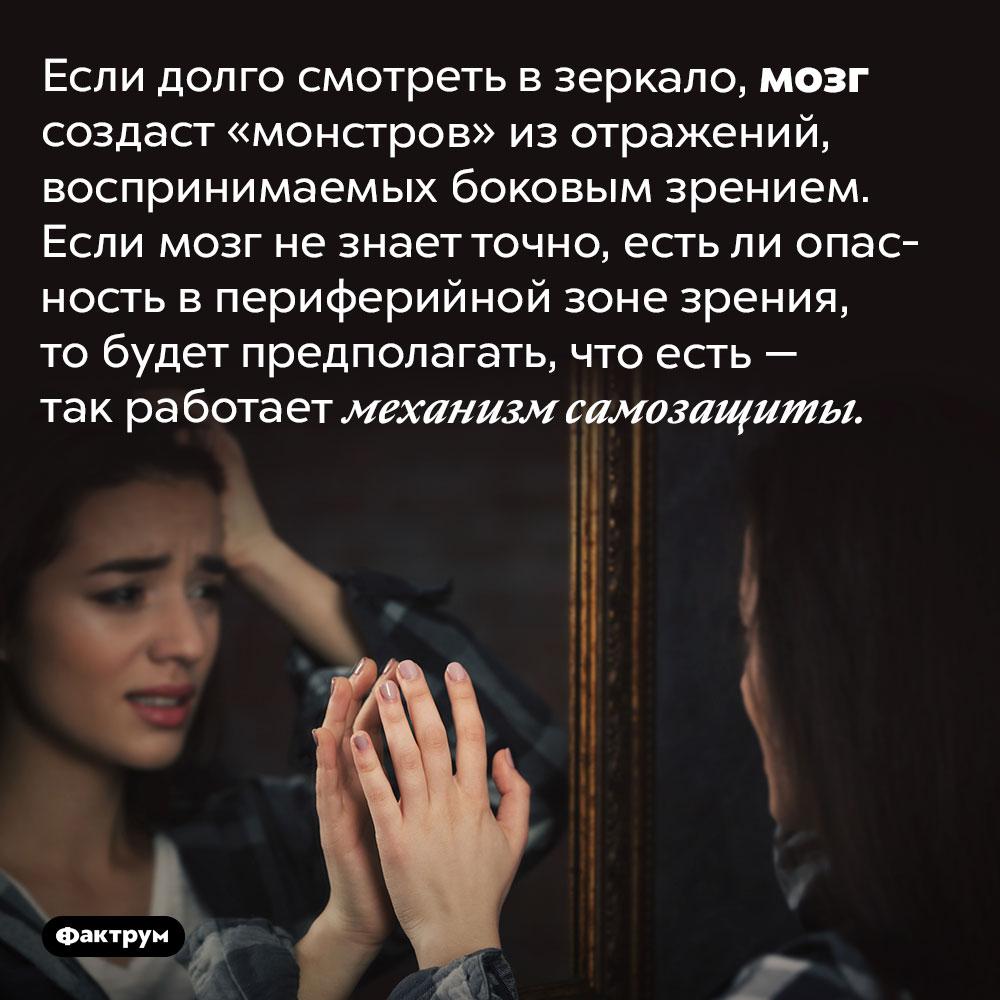 Монстры взеркале. Если долго смотреть взеркало, мозг создаст «монстров» изотражений, воспринимаемых боковым зрением. Если мозг незнает точно, естьли опасность впериферийной зоне зрения, тобудет предполагать, что есть— так работает механизм самозащиты.