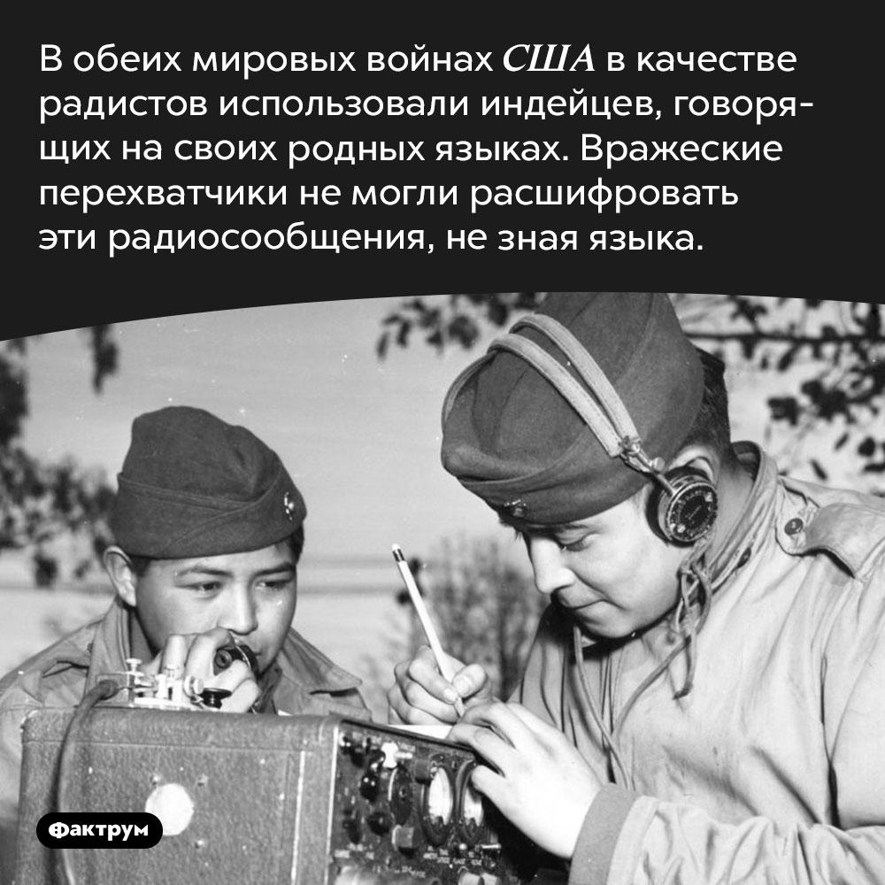 Вобеих мировых войнах американцы использовали индейцев вкачестве радистов. В обеих мировых войнах США в качестве радистов использовали индейцев, говорящих на своих родных языках. Вражеские перехватчики не могли расшифровать эти радиосообщения, не зная языка.