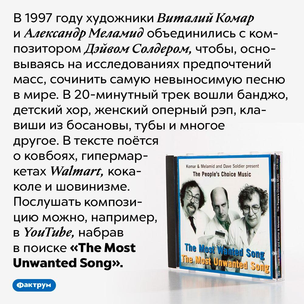 В1997году была сочинена самая невыносимая песня вмире. В 1997 году художники Виталий Комар и Александр Меламид объединились с композитором Дэйвом Солдером, чтобы, основываясь на исследованиях предпочтений масс, сочинить самую невыносимую песню в мире. В 20-минутный трек вошли банджо, детский хор, женский оперный рэп, клавиши из босановы, тубы и многое другое. В тексте поётся о ковбоях, гипермаркетах Walmart, кока-коле и шовинизме. Послушать композицию можно, например, в YouTube, набрав в поиске «The Most Unwanted Song».