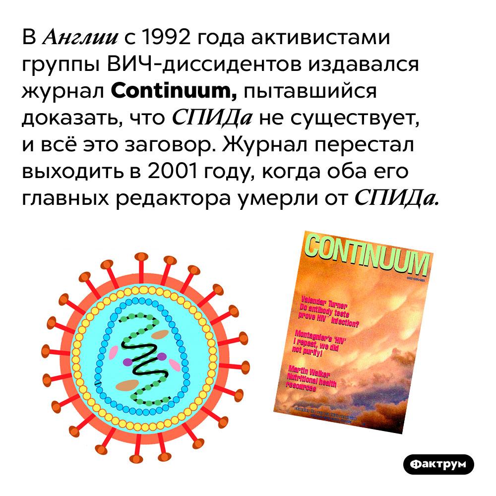 Журнал ВИЧ-диссидентов закрылся после того, как его редакторы умерли отСПИДа. В Англии с 1992 года активистами группы ВИЧ-диссидентов издавался журнал Continuum, пытавшийся доказать, что СПИДа не существует, и всё это заговор. Журнал перестал выходить в 2001 году, когда оба его главных редактора умерли от СПИДа.