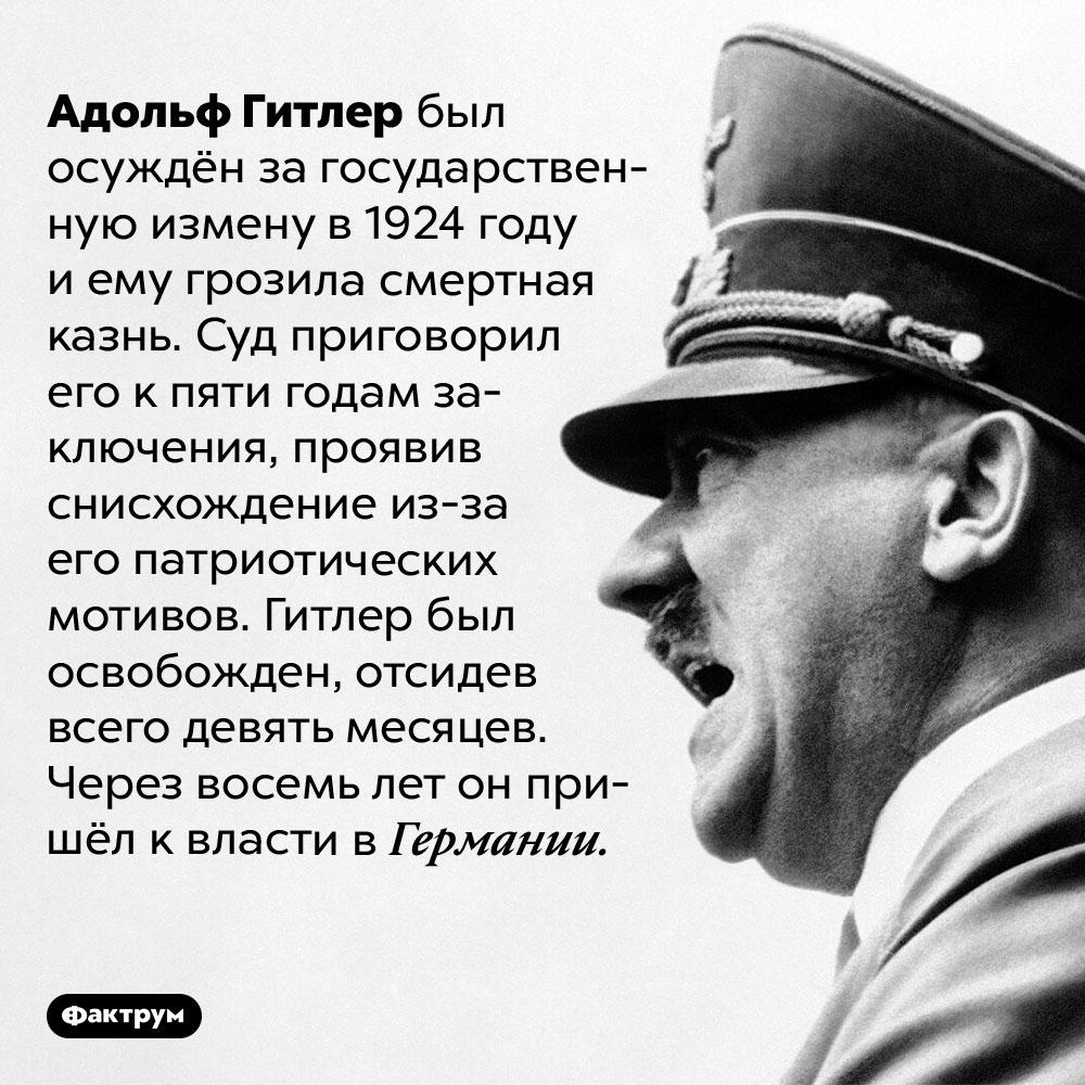 Гитлер отсидел девять месяцев загосударственную измену. Адольф Гитлер был осуждён за государственную измену в 1924 году и ему грозила смертная казнь. Суд приговорил его к пяти годам заключения, проявив снисхождение из-за его патриотических мотивов. Гитлер был освобожден, отсидев всего девять месяцев. Через восемь лет он пришёл к власти в Германии.