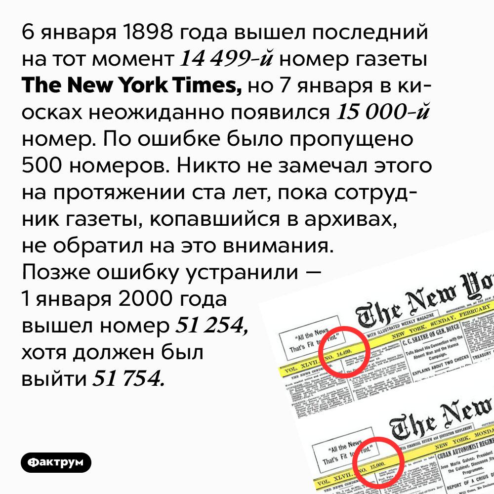 Однажды газета The New York Times пропустила пятьсот номеров. 6 января 1898 года вышел последний на тот момент 14 499-й номер газеты The New York Times, но 7 января в киосках неожиданно появился 15 000-й номер. По ошибке было пропущено 500 номеров. Никто не замечал этого на протяжении ста лет, пока сотрудник газеты, копавшийся в архивах, не обратил на это внимания. Позже ошибку устранили — 1 января 2000 года вышел номер 51 254, хотя должен был выйти 51 754.