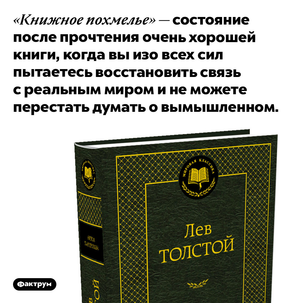 После хороших книг может возникать «книжное похмелье». «Книжное похмелье» — состояние после прочтения очень хорошей книги, когда вы изо всех сил пытаетесь восстановить связь с реальным миром и не можете перестать думать о вымышленном.