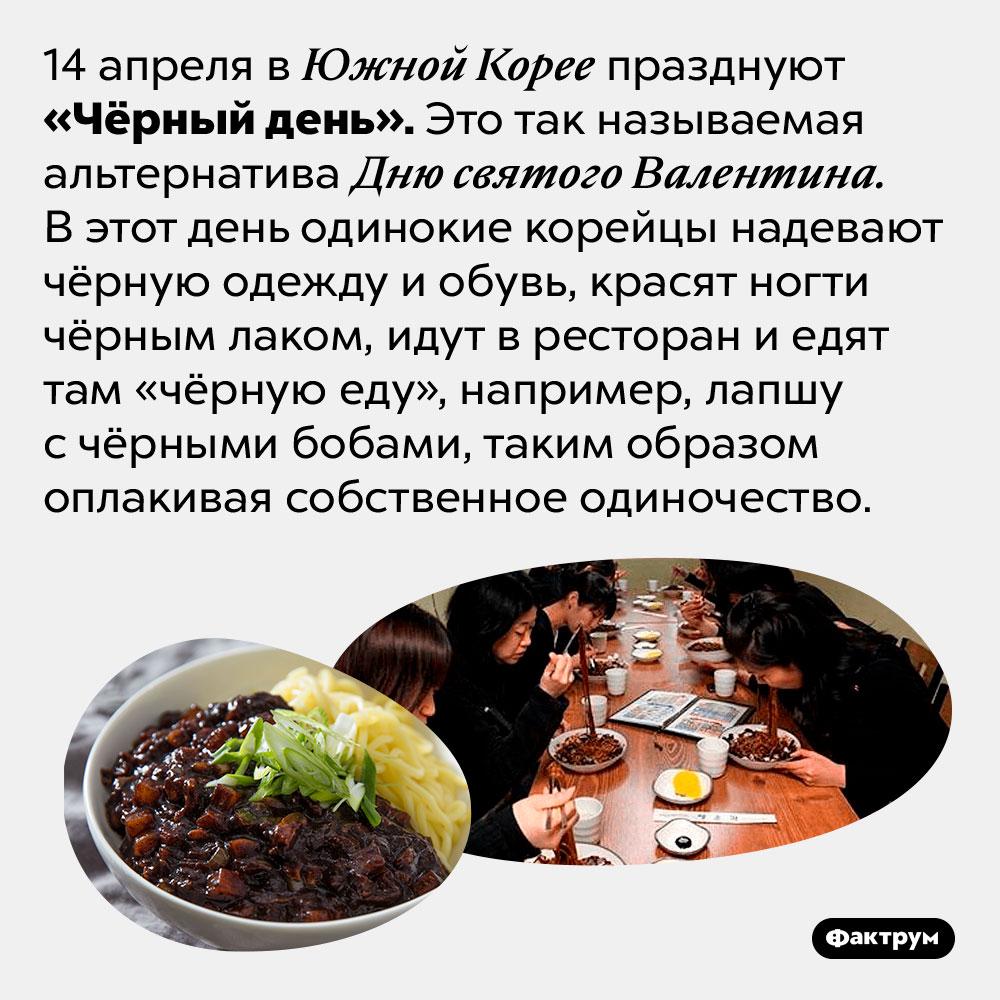 ВЮжной Корее есть праздник, посвящённый одиночеству. 14 апреля в Южной Корее празднуют «Чёрный день». Это так называемая альтернатива Дню святого Валентина. В этот день одинокие корейцы надевают чёрную одежду и обувь, красят ногти чёрным лаком, идут в ресторан и едят там «чёрную еду», например, лапшу с чёрными бобами, таким образом оплакивая собственное одиночество.