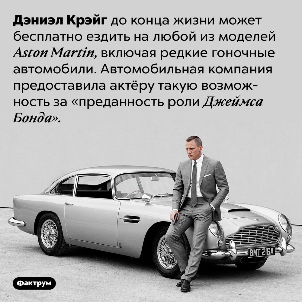 Дэниэл Крэйг может бесплатно ездить налюбой Aston Martin потому что он Джеймс Бонд. Дэниэл Крэйг до конца жизни может бесплатно ездить на любой из моделей Aston Martin, включая редкие гоночные автомобили. Автомобильная компания предоставила актёру такую возможность за «преданность роли Джеймса Бонда».
