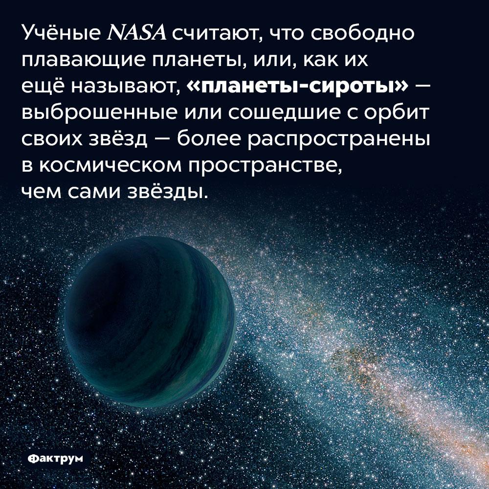 Существуют планеты-сироты. Учёные NASA считают, что свободно плавающие планеты, или, как их ещё называют, «планеты-сироты» — выброшенные или сошедшие с орбит своих звёзд — более распространены в космическом пространстве, чем сами звёзды.