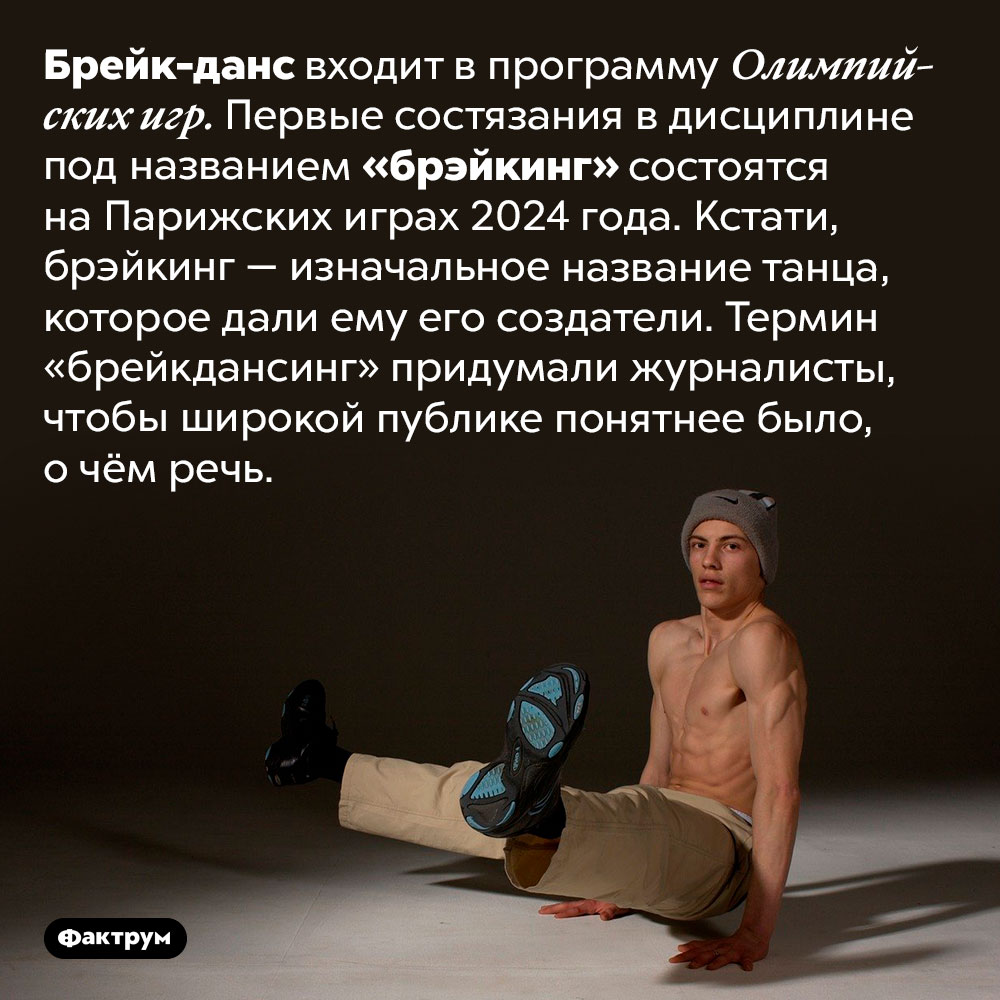 Брейк-данс — олимпийский вид спорта. Брейк-данс входит в программу Олимпийских игр. Первые состязания в дисциплине под названием «брэйкинг» состоятся на Парижских играх 2024 года. Кстати, брэйкинг — изначальное название танца, которое дали ему его создатели. Термин «брейкдансинг» придумали журналисты, чтобы широкой публике понятнее было, о чём речь.