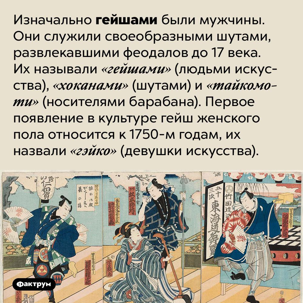 Первые гейши были мужчинами. Изначально гейшами были мужчины. Они служили своеобразными шутами, развлекавшими феодалов до 17 века. Их называли «гейшами» (людьми искусства), «хоканами» (шутами) и «тайкомоти» (носителями барабана). Первое появление в культуре гейш женского пола относится к 1750-м годам, их назвали «гэйко» (девушки искусства).
